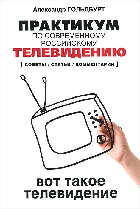 Практикум по современному российскому телевидению. Вот такое телевидение. Советы, статьи, комментарии. Учебное пособие