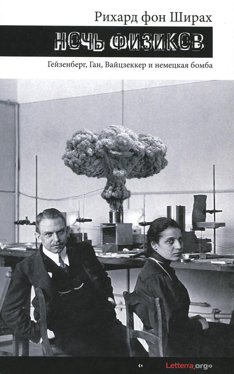 Рихард фон Ширах Ночь физиков. Гейзенберг, Ган, Вайцзеккер и немецкая бомба