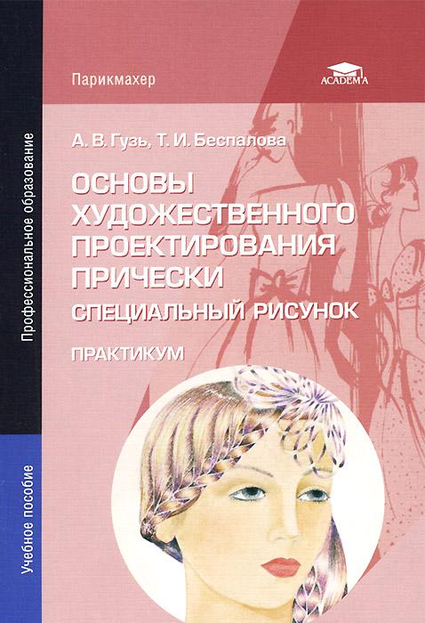 Книга Основы художественного проектирования прически. Специальный рисунок. Практикум. А. В. Гузь, Т. И. Беспалова