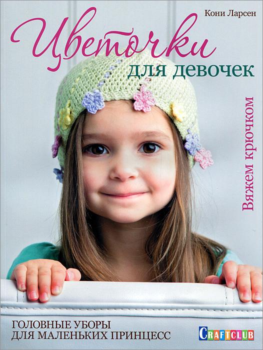 Кони Ларсен Цветочки для девочек. Головные уборы для маленьких принцесс. Вяжем крючком