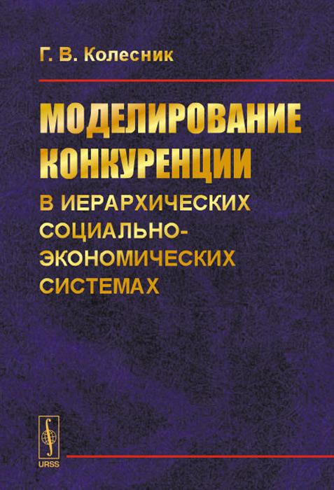Г. В. Колесник. Моделирование конкуренции в иерархических социально-экономических системах