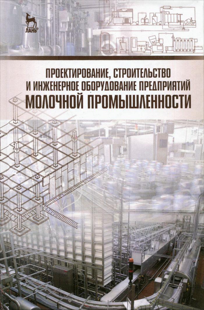 Проектирование, строительство и инженерное оборудование предприятий молочной промышленности. Учебное пособие
