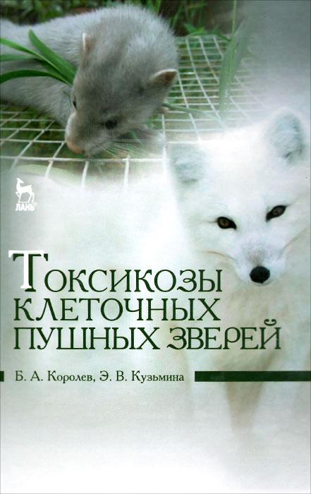 Б. А. Королев, Э. В. Кузьмина Токсикозы клеточных пушных зверей. Учебное пособие