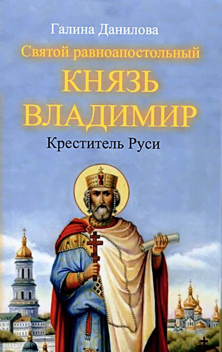 Галина Данилова Святой равноапостольный князь Владимир - Креститель Руси