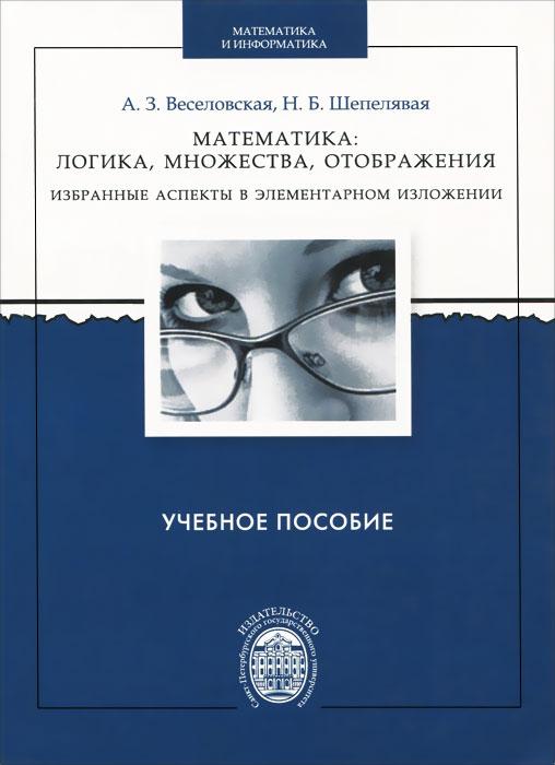 Математика. Логика, множества, отображения. Избранные аспекты в элементарном изложении. Учебное пособие