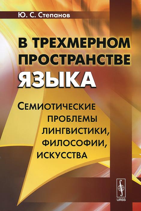 Ю. С. Степанов. В трехмерном пространстве языка. Семиотические проблемы лингвистики, философии, искусства