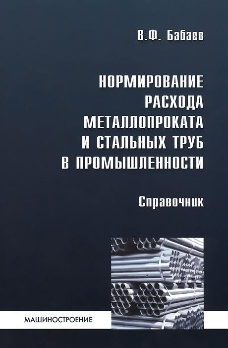 В. Ф. Бабаев Нормирование расхода металлопроката и стальных труб в промышленности. Справочник
