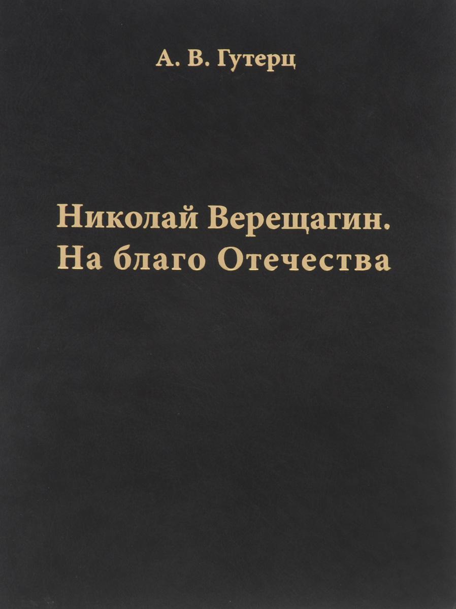 А. В. Гутерц Николай Верещагин. На благо Отечества
