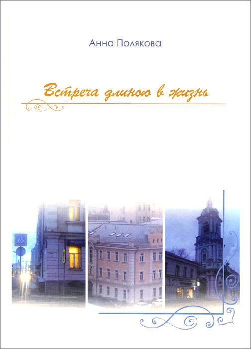 Анна Полякова Встреча длиною в жизнь