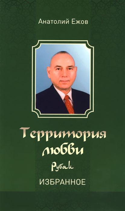 Анатолий Ежов Территория любви. Рубаи. Избранное территория страсти