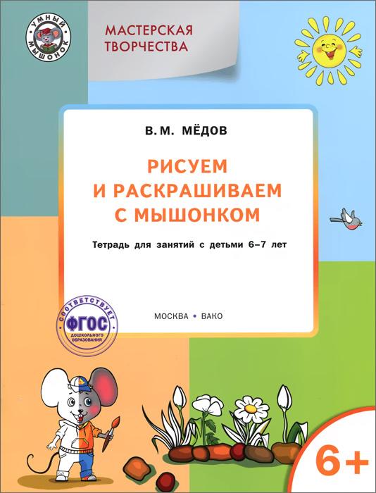 Мастерская творчества. Рисуем и раскрашиваем с Мышонком. Тетрадь для занятий с детьми 6-7 лет