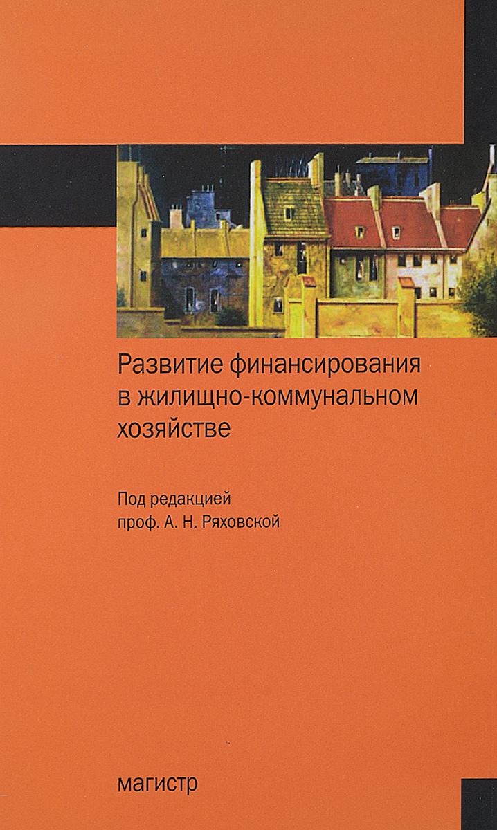 Развитие финансирования в жилищно-коммунальном хозяйстве:Монография/А.Н.Ряховская и др.-М.:Магистр,