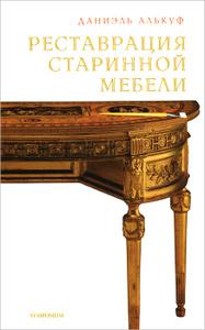 """Книга """"Реставрация старинной мебели"""" Даниэль Алькуф - купить книгу Restauration du mobilier ISBN 978-5-89091-466-8 с доставкой по почте в интернет-магазине Ozon.ru"""