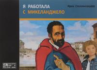 Купить Я работала с Микеланджело, Биографии известных личностей для детей