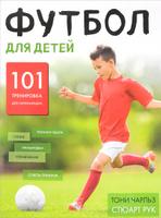 Купить Футбол для детей. 101 тренировка для начинающего футболиста, Спорт для детей