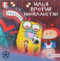 Купить Илья против инопланетян. Футбольные истории, Зарубежная литература для детей