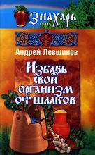 Избавь свой организм от шлаков, Андрей Левшинов