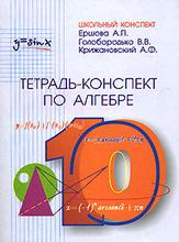 Тетрадь-конспект по алгебре.10 класс, А. П. Ершова, В. В. Голобородько, А. Ф. Крижановский