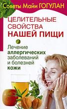 Целительные свойства нашей пищи. Лечение аллергических заболеваний и болезней кожи, Майя Гогулан
