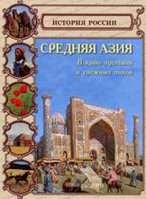 Средняя Азия. В краю пустынь и снежных пиков, Ольга Колпакова