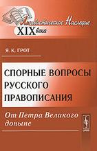 Спорные вопросы русского правописания от Петра Великого доныне, Я. К. Грот