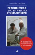 Практическая терапевтическая стоматология, А. И. Николаев, Л. М. Цепов