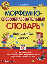 Морфемно-словообразовательный словарь. Как растет слово? 1-4 классы, И. В. Гуркова