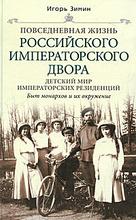 Повседневная жизнь российского императорского двора. Детский мир императорских резиенций. Быт монархов и их окружение,