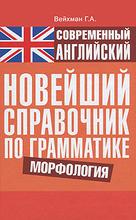 Современный английский. Новейший справочник по грамматике. Морфология, Г. А. Вейхман