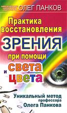 Практика восстановления зрения при помощи света и цвета. Уникальный метод профессора Олега Панкова, Олег Панков