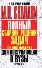 Полный сборник решений задач для поступающих в вузы. Группа Б, Под редакцией М. И. Сканави
