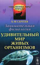 Занимательная физиология. Удивительный мир живых организмов, Б. Ф. Сергеев