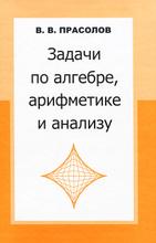 Задачи по алгебре, арифметике и анализу, В. В. Прасолов