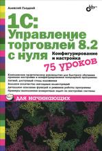1С: Управление торговлей 8.2 с нуля. Конфигурирование и настройка. 75 уроков для начинающих, Алексей Гладкий