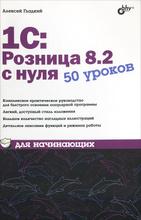 1С:Розница 8.2 с нуля. 50 уроков для начинающих, Алексей Гладкий