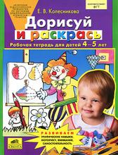 Дорисуй и раскрась. Рабочая тетрадь для детей 4-5 лет, Е. В. Колесникова
