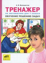 Тренажер по математике для 1 класса. Обучение решению задач, А. В. Белошистая