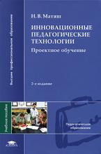 Инновационные педагогические технологии. Проектное обучение, Н. В. Матяш