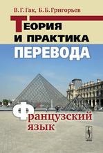 Теория и практика перевода. Французский язык, В. Г. Гак, Б. Б. Григорьев