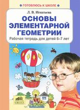 Основы элементарной геометрии. Рабочая тетрадь для детей 6-7 лет, Л. В. Игнатьева