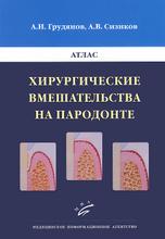 Хирургические вмешательства на пародонте. Атлас, А. И. Грудянов, А. В. Сизиков