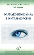 Фармакоэкономика в офтальмологии, Р. И. Ягудина, А. Ю. Куликов, В. Г. Серпик
