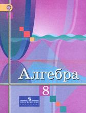Алгебра. 8 класс, Ю. М. Колягин, М. В. Ткачева, Н. Е. Федорова, М. И. Шабунин