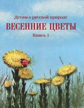 Детям о русской природе. Весенние цветы. Книга 1, Д. Н. Кайгородов