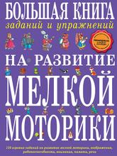 Большая книга заданий и упражнений на развитие мелкой моторики, Т.А. Ткаченко
