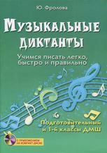 Музыкальные диктанты. Учимся писать легко, быстро и правильно (+ CD-ROM), Ю. Фролова