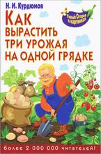 Как вырастить три урожая на одной грядке, Н. И. Курдюмов