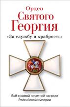 Орден Святого Георгия. Все о самой почетной награде Российской Империи,