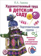Художественный труд в детском саду. Подготовительная группа. Конспекты занятий и методические рекомендации, И. А. Лыкова