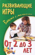 Развивающие игры вместе с малышом. От 2 до 3 лет, Галанов Александр Сергеевич,Алла Галанова,Валерия Галанова